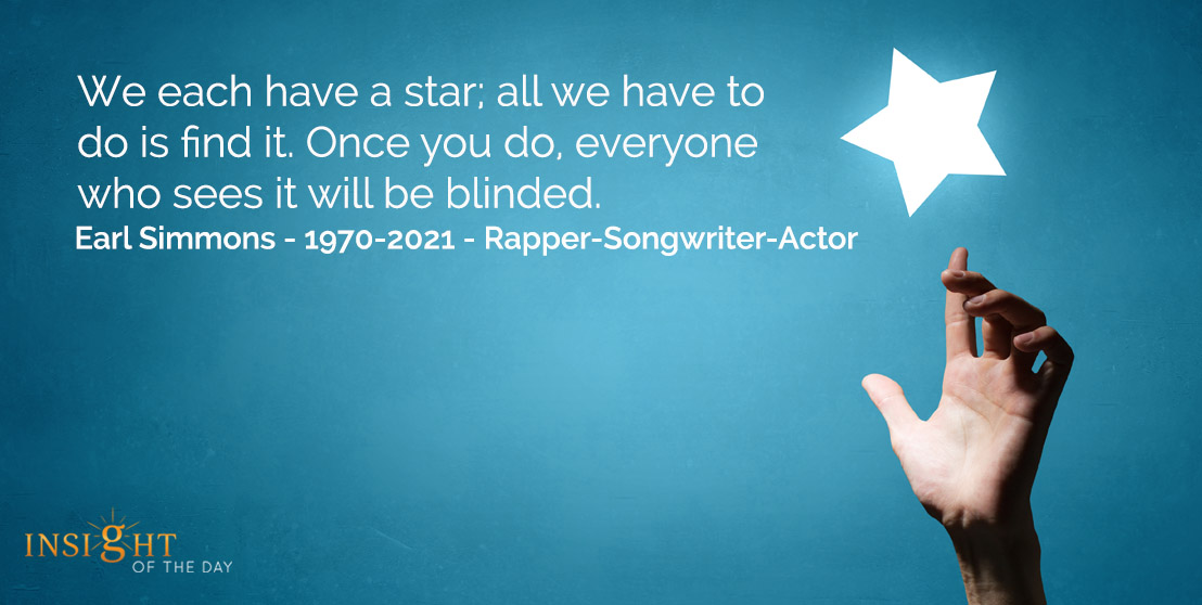 motivational quote: We each have a star, all we have to do is find it.  Once you do, everyone who sees it will be blinded.</p><p>Earl Simmons - 1970-2021 - Rapper-Songwriter-Actor
