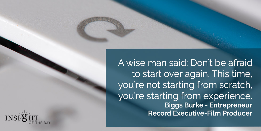 motivational quote: A wise man said: Don't be afraid to start over again. This time, you're not starting from scratch, you're starting from experience.</p><p>Biggs Burke - Entrepreneur-Record Executive-Film Producer