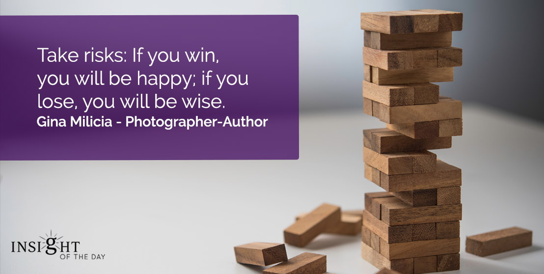 motivational quote: Take risks: If you win, you will be happy; if you lose, you will be wise.    Gina Milicia - Photographer-Author