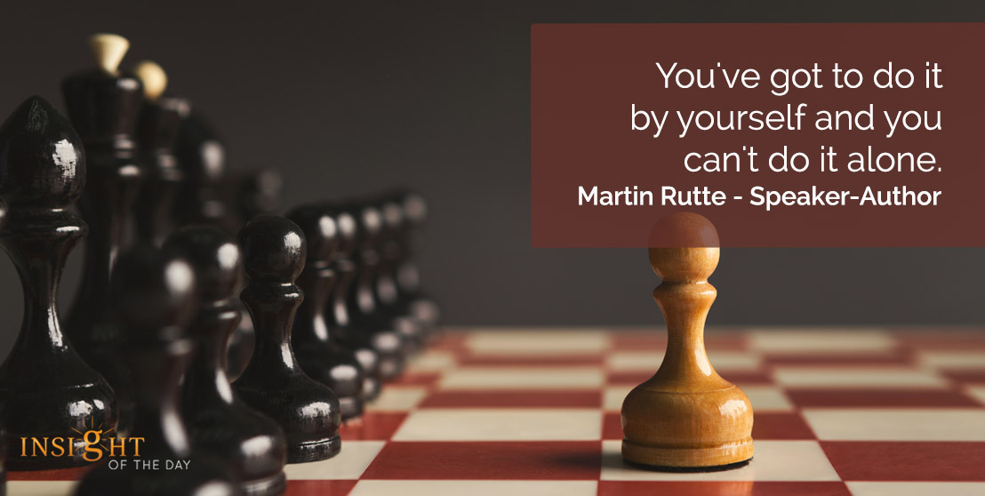motivational quote: You've got to do it by yourself and you can't do it alone.    Martin Rutte - Speaker-Author