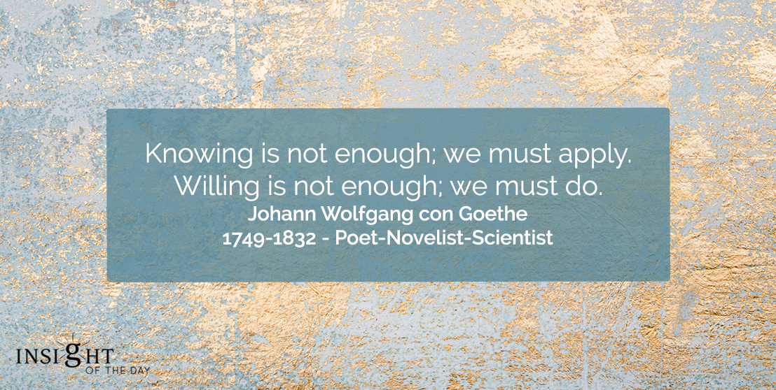 motivational quote: Knowing is not enough; we must apply. Willing is not enough; we must do.</p><p>Johann Wolfgang con Goethe - 1749-1832 - Poet-Novelist-Scientist