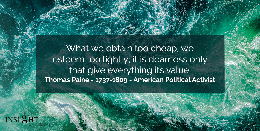 motivational quote: What we obtain too cheap, we esteem too lightly; it is dearness only that give everything its value.</p><p>Thomas Paine - 1737-1809 - American Political Activist