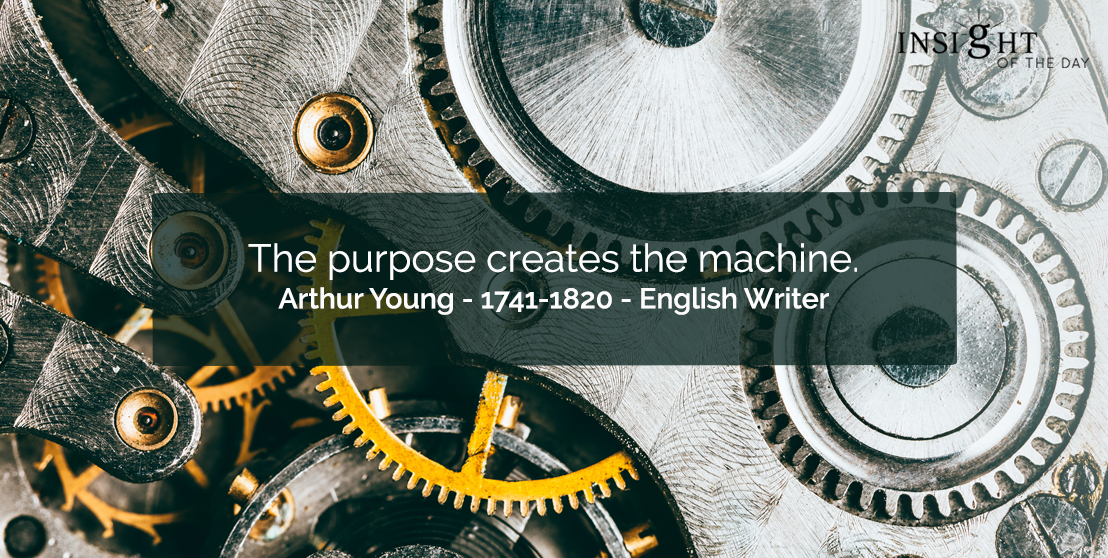 motivational quote: The purpose creates the machine.  Arthur Young - 1741-1820 - English Writer