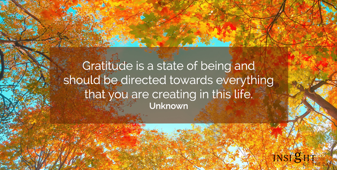 motivational quote: Gratitude is a state of being and should be directed towards everything that you are creating in this life.  Unknown