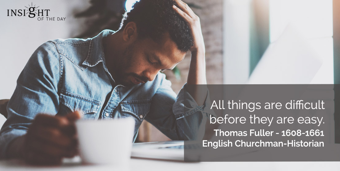 motivational quote: All things are difficult before they are easy.  Thomas Fuller - 1608-1661 - English Churchman-Historian