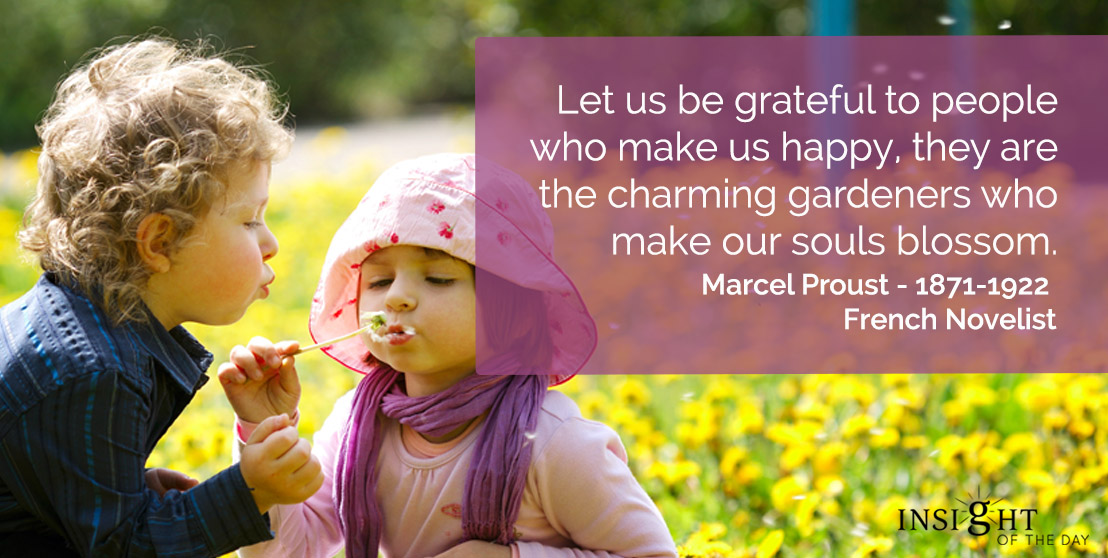 motivational quote: Let us be grateful to people who make us happy, they are the charming gardeners who make our souls blossom.</p><p>Marcel Proust - 1871-1922 - French Novelist