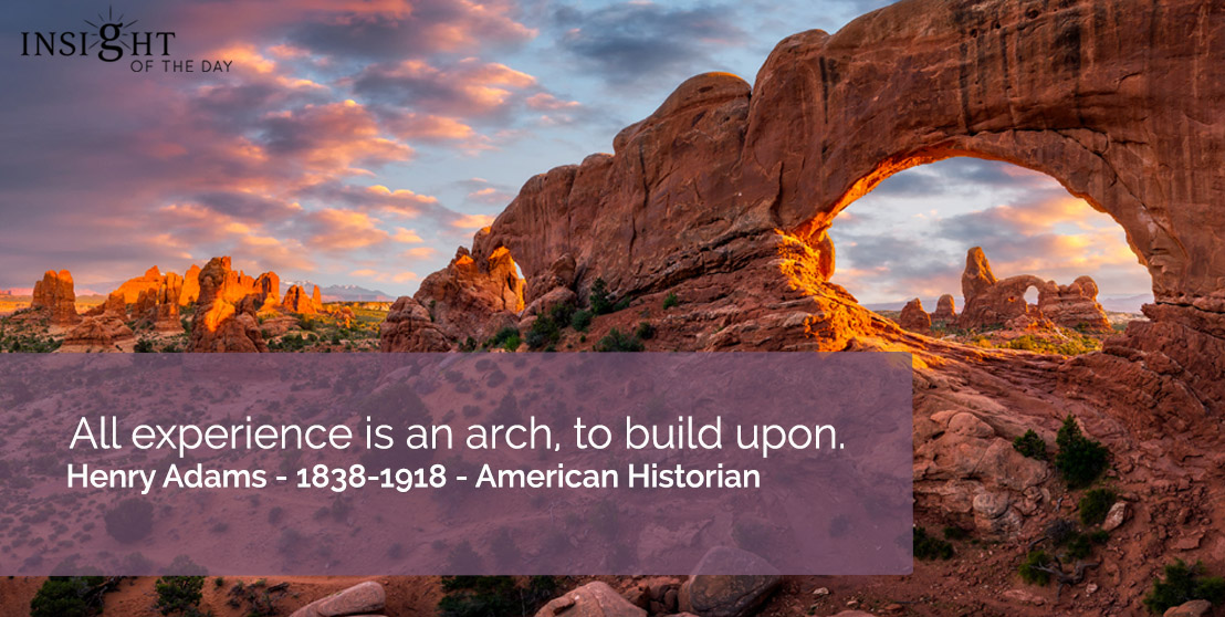 motivational quote: All experience is an arch, to build upon.</p><p>Henry Adams - 1838-1918 - American Historian