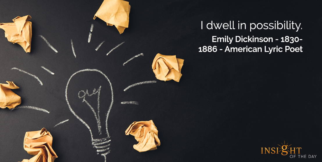 motivational quote: I dwell in possibility.  Emily Dickinson - 1830-1886 - American Lyric Poet