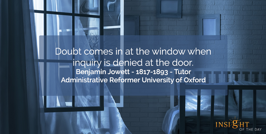 motivational quote: Doubt comes in at the window when inquiry is denied at the door.  Benjamin Jowett - 1817-1893 - Tutor-Administrative Reformer University of Oxford