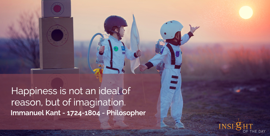 motivational quote: Happiness is not an ideal of reason, but of imagination.  Immanuel Kant - 1724-1804 - Philosopher