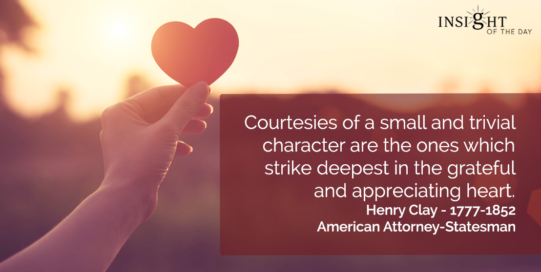 motivational quote: Courtesies of a small and trivial character are the ones which strike deepest in the grateful and appreciating heart.</p><p>Henry Clay - 1777-1852 - American Attorney-Statesman