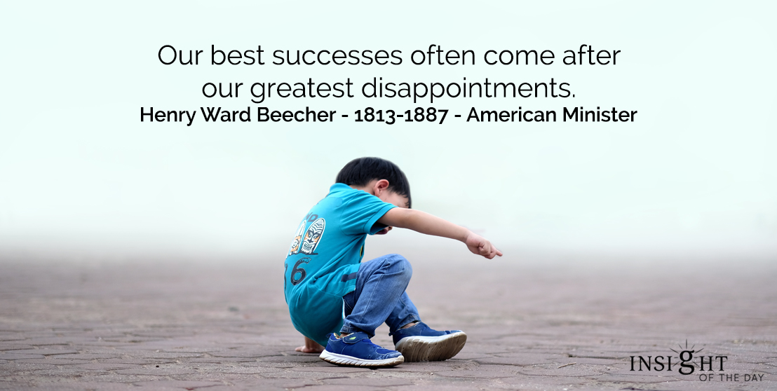motivational quote: Our best successes often come after our greatest disappointments.  Henry Ward Beecher - 1813-1887 - American Minister