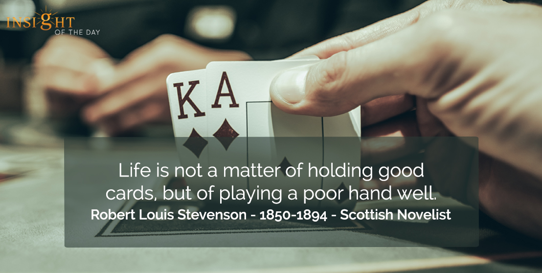 motivational quote: Life is not a matter of holding good cards, but of playing a poor hand well.  Robert Louis Stevenson - 1850-1894 - Scottish Novelist