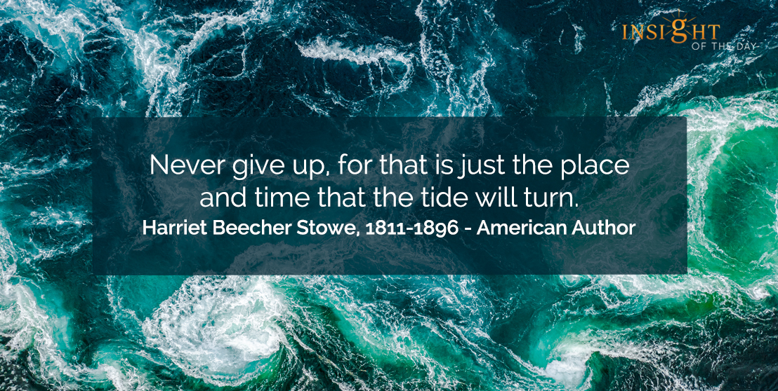 motivational quote: Never give up, for that is just the place and time that the tide will turn.  Harriet Beecher Stowe, 1811-1896 - American Author