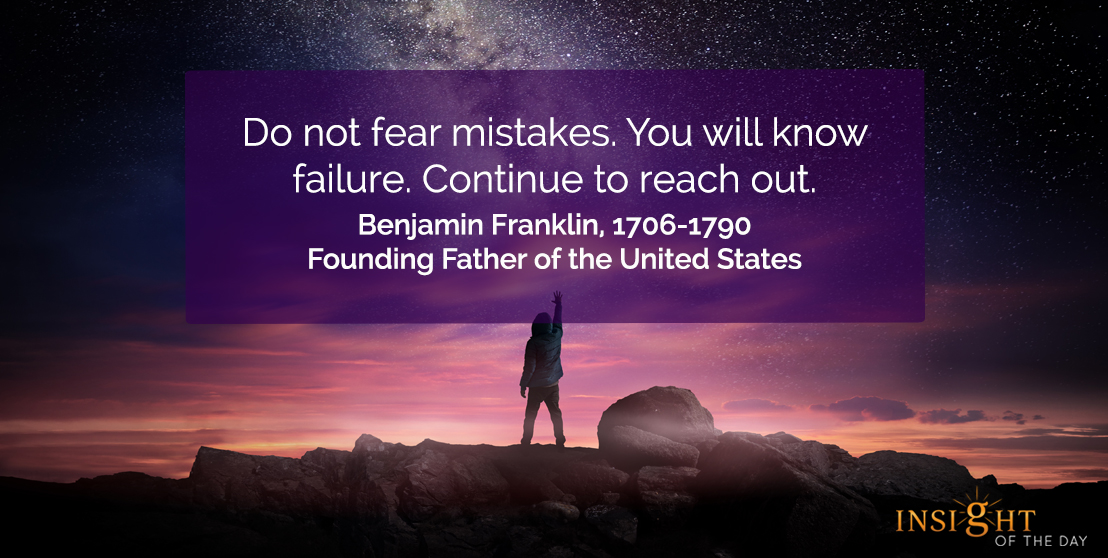 motivational quote: Do not fear mistakes. You will know failure. Continue to reach out.</p><p>Benjamin Franklin, 1706-1790 - Founding Father of the United States