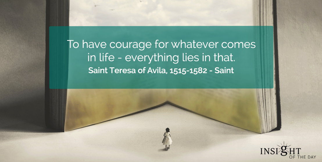 motivational quote: To have courage for whatever comes in life - everything lies in that. Saint Teresa of Avila, 1515-1582 - Saint