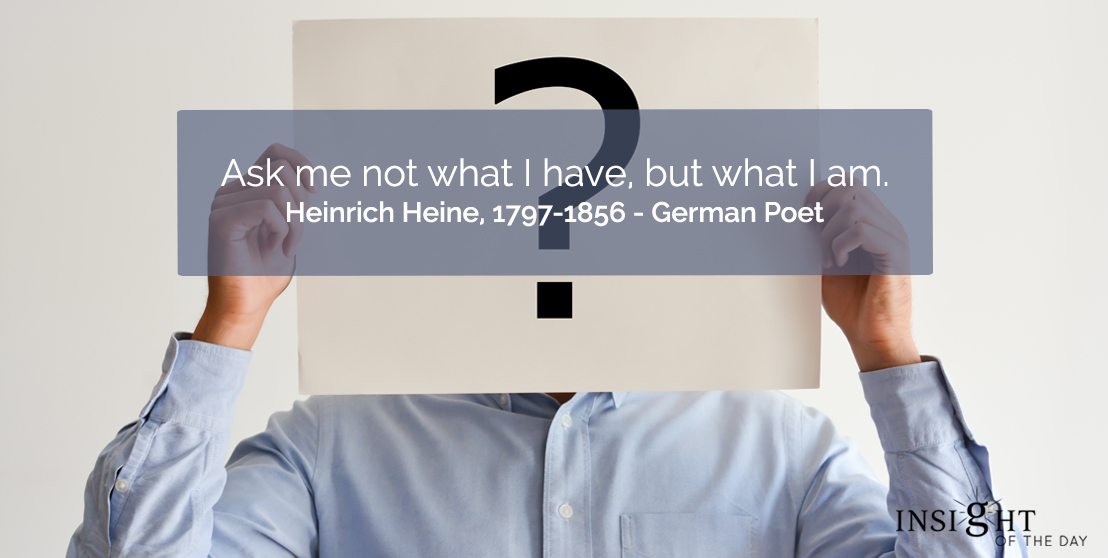 motivational quote: Ask me not what I have, but what I am.</p><p>Heinrich Heine, 1797-1856 - German Poet