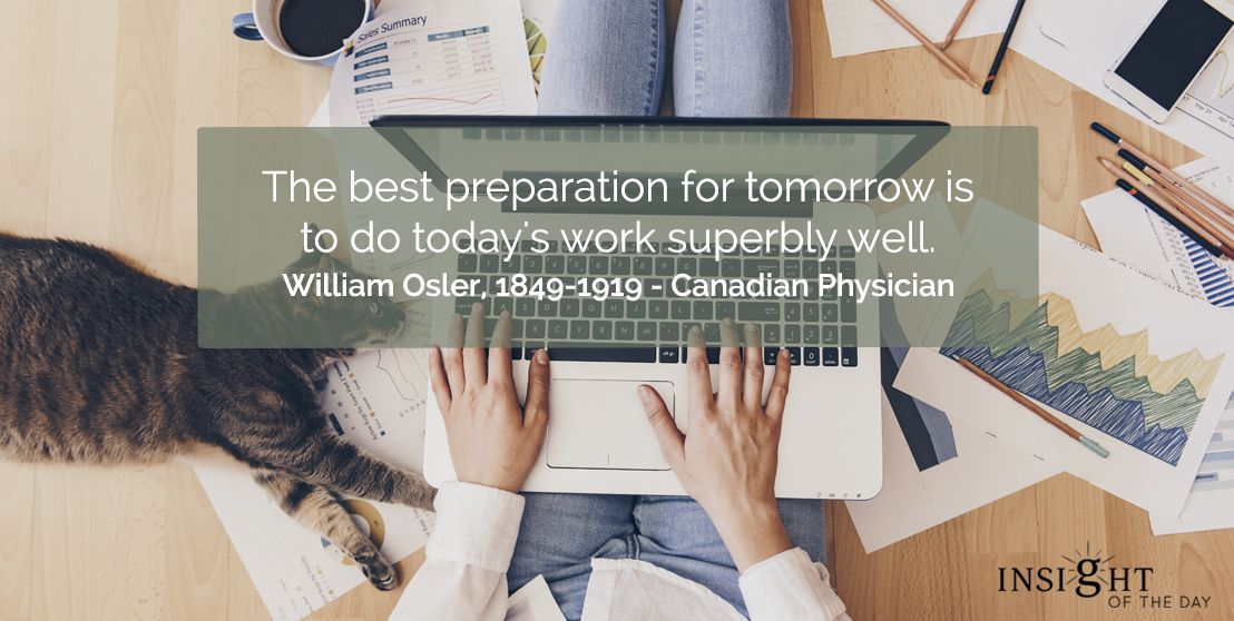 motivational quote: The best preparation for tomorrow is to do today's work superbly well.  William Osler, 1849-1919 - Canadian Physician