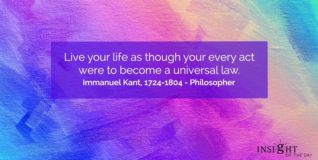 motivational quote: Live your life as though your every act were to become a universal law.  Immanuel Kant, 1724-1804 - Philosopher