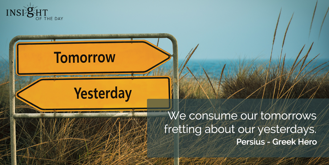 motivational quote: We consume our tomorrows fretting about our yesterdays.  Persius - Greek Hero