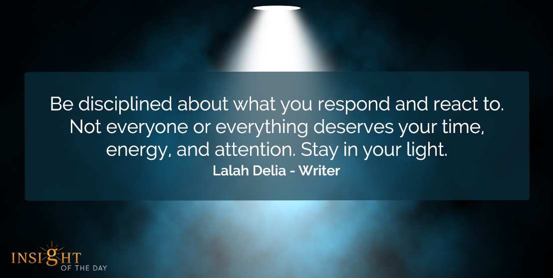 motivational quote: Be disciplined about what you respond and react to. Not everyone or everything deserves your time, energy, and attention. Stay in your light. Lalah Delia - Writer