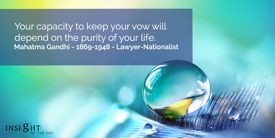 motivational quote: Your capacity to keep your vow will depend on the purity of your life.</p><p>Mahatma Gandhi - 1869-1948 - Lawyer-Nationalist