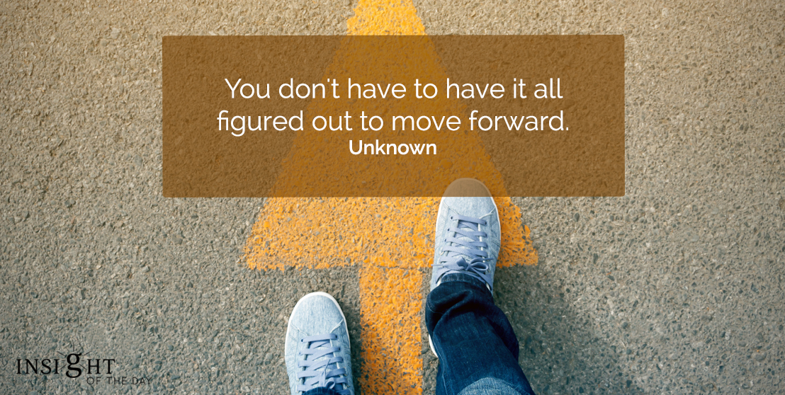 motivational quote: You don't have to have it all figured out to move forward.  Unknown