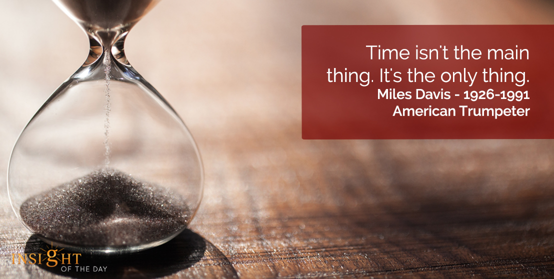 motivational quote: Time isn't the main thing. It's the only thing.  Miles Davis - 1926-1991 - American Trumpeter