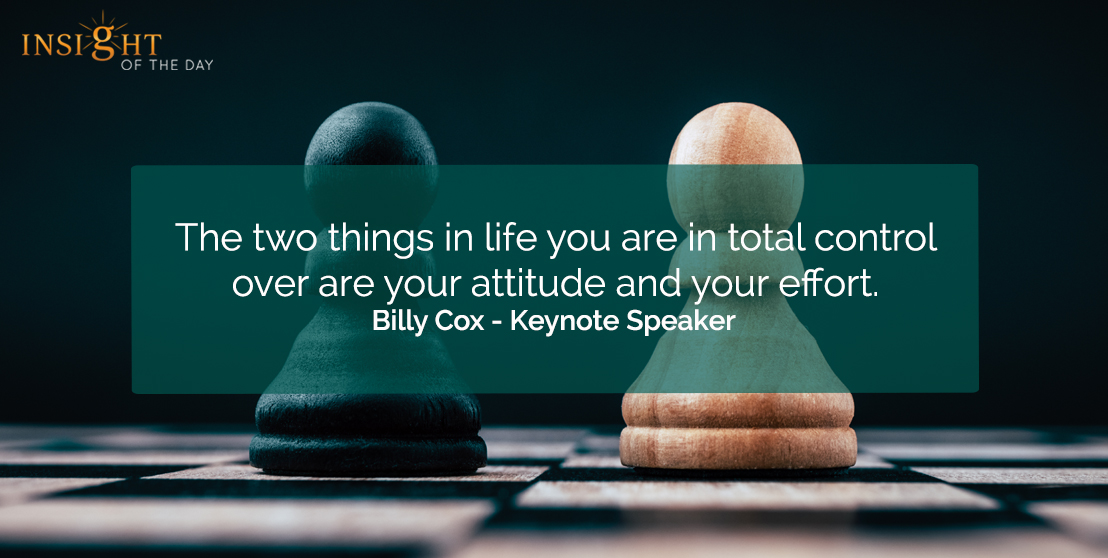motivational quote: The two things in life you are in total control over are your attitude and your effort.  Billy Cox - Keynote Speaker