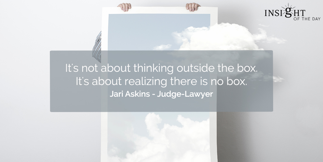 motivational quote: It's not about thinking outside the box. It's about realizing there is no box.  Jari Askins - Judge-Lawyer