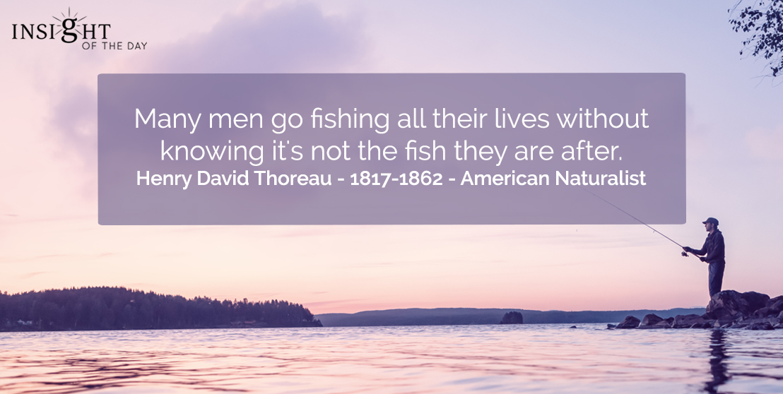 motivational quote: Many men go fishing all their lives without knowing it's not the fish they are after.</p><p>Henry David Thoreau - 1817-1862 - American Naturalist