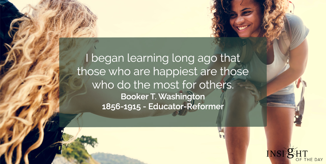 motivational quote: I began learning long ago that those who are happiest are those who do the most for others.</p><p>Booker T. Washington - 1856-1915 - Educator-Reformer