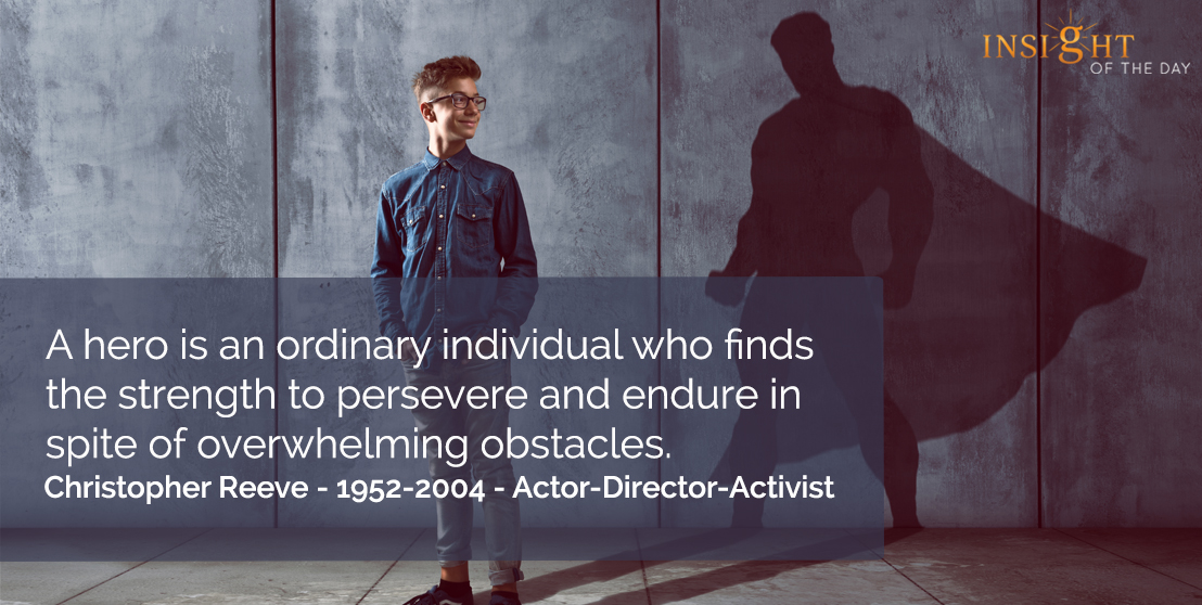 motivational quote: A hero is an ordinary individual who finds the strength to persevere and endure in spite of overwhelming obstacles.</p><p>Christopher Reeve - 1952-2004 - Actor-Director-Activist