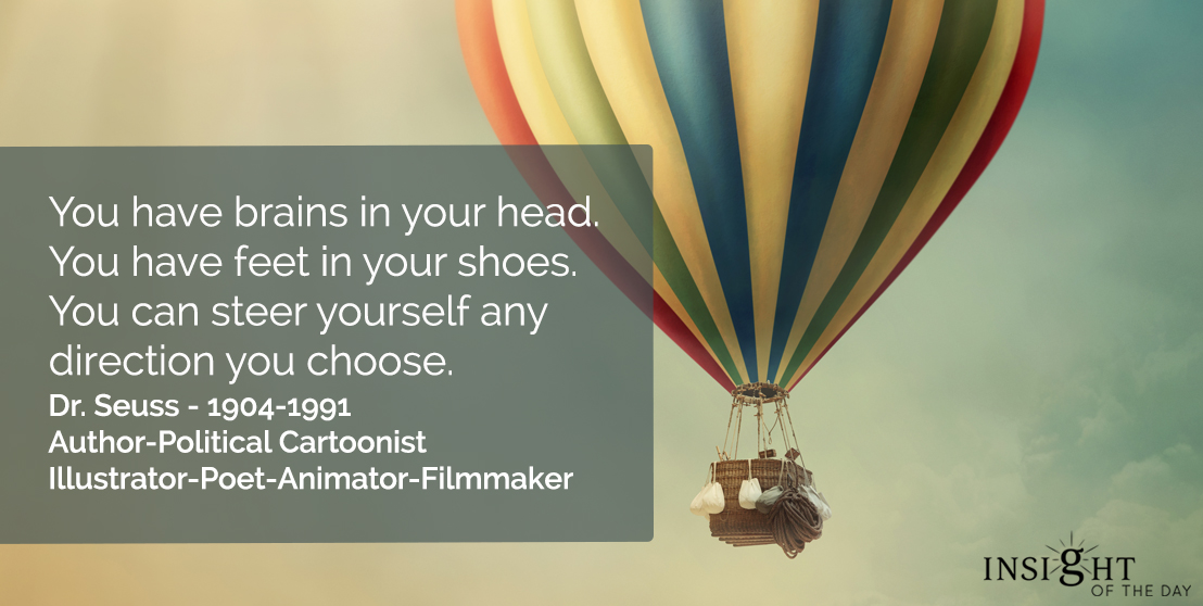 motivational quote: You have brains in your head. You have feet in your shoes. You can steer yourself any direction you choose. Dr. Seuss - 1904-1991 - Author-Political Cartoonist-Illustrator-Poet-Animator-Filmmaker