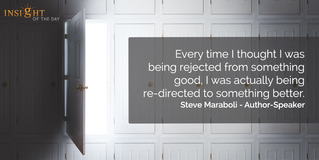 motivational quote: Every time I thought I was being rejected from something good, I was actually being re-directed to something better.</p><p>Steve Maraboli - Author-Speaker