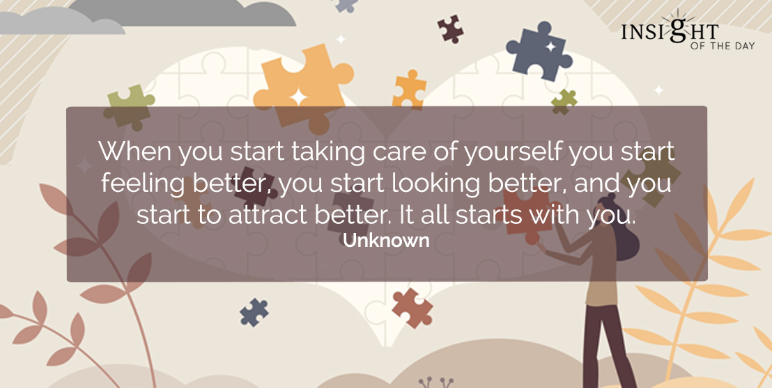motivational quote: When you start taking care of yourself you start feeling better, you start looking better, and you start to attract better. It all starts with you. Unknown