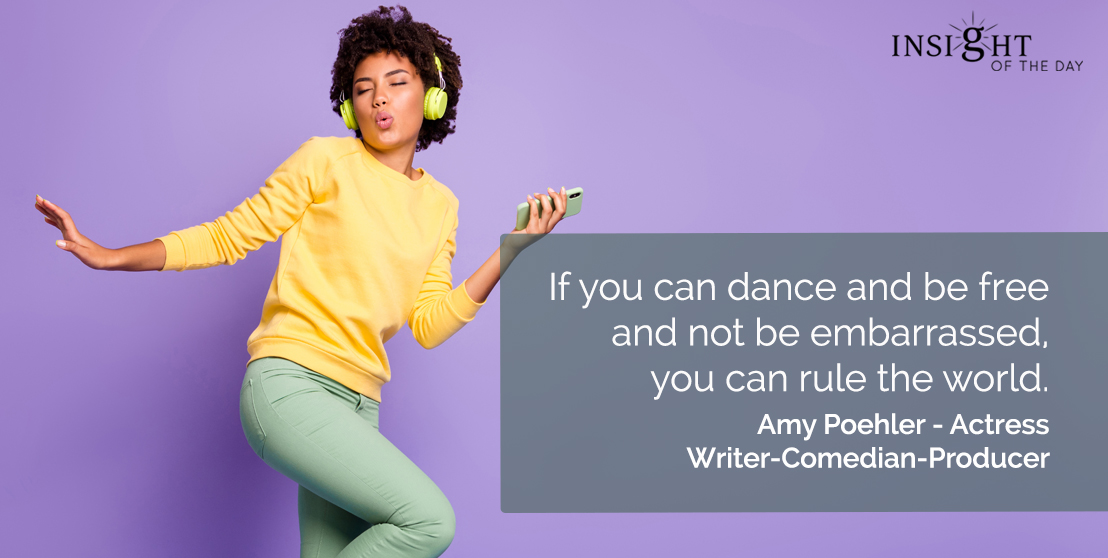motivational quote: If you can dance and be free and not be embarrassed, you can rule the world.  Amy Poehler - Actress-Writer-Comedian-Producer