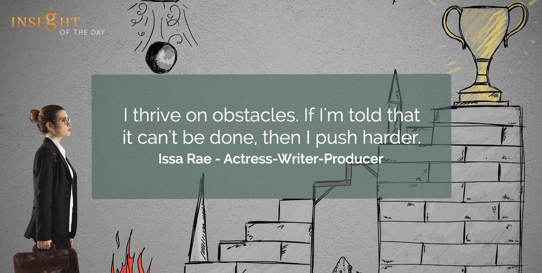 motivational quote: I thrive on obstacles. If I'm told that it can't be told, then I push harder.  Issa Rae - Actress-Writer-Producer