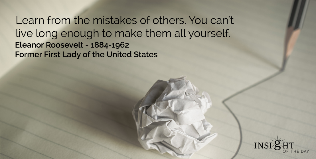 motivational quote: Learn from the mistakes of others. You can't live long enough to make them all yourself.</p><p>Eleanor Roosevelt - 1884-1962 - Former First Lady of the United States