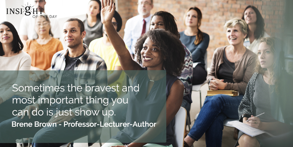 motivational quote: Sometimes the bravest and most important thing you can do is just show up. Brene Brown - Professor-Lecturer-Author