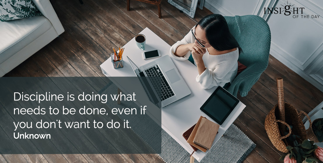 motivational quote: Discipline is doing what needs to be done, even if you don't want to do it.  Unknown
