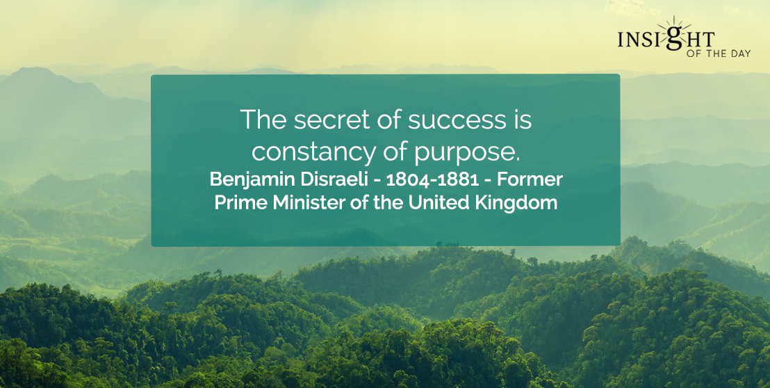 motivational quote: The secret of success is constancy of purpose.  Benjamin Disraeli - 1804-1881 - Former Prime Minister of the United Kingdom
