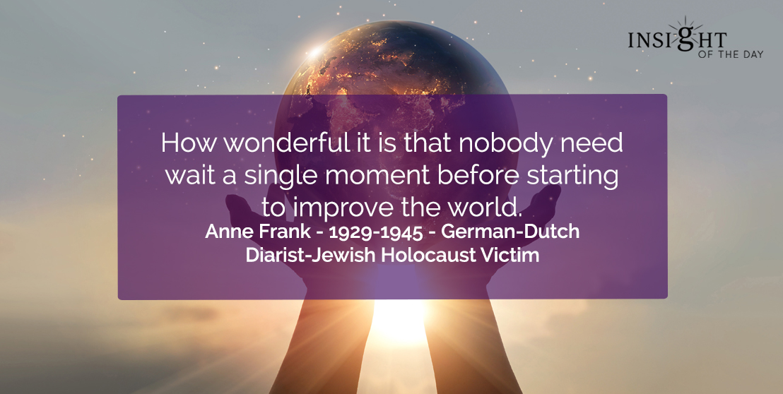 motivational quote: How wonderful it is that nobody need wait a single moment before starting to improve the world.</p><p>Anne Frank - 1929-1945 - German-Dutch Diarist-Jewish Holocaust Victim