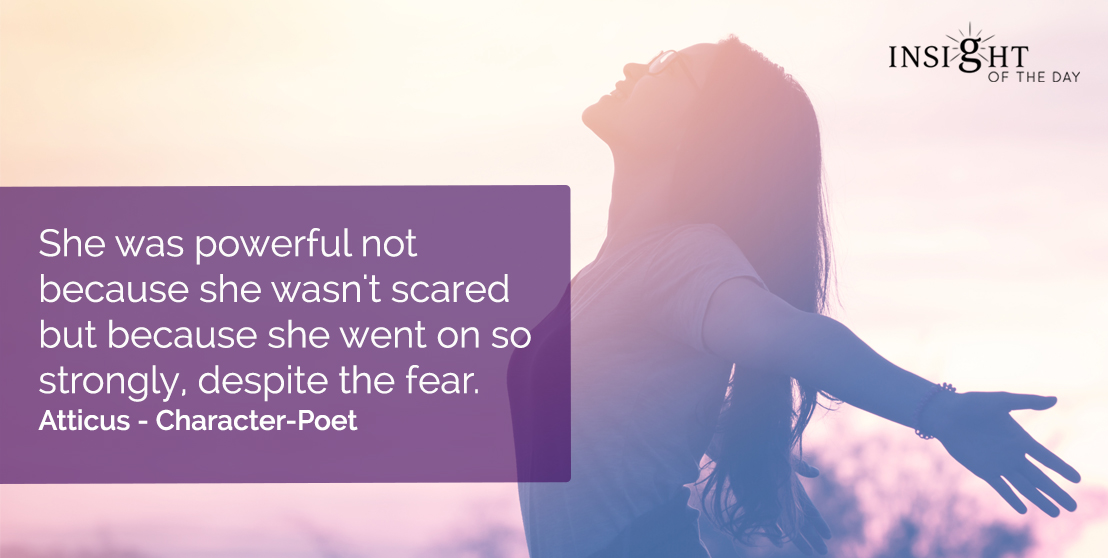 motivational quote: She was powerful not because she wasn't scared but because she went on so strongly, despite the fear.</p><p>Atticus - Character-Poet
