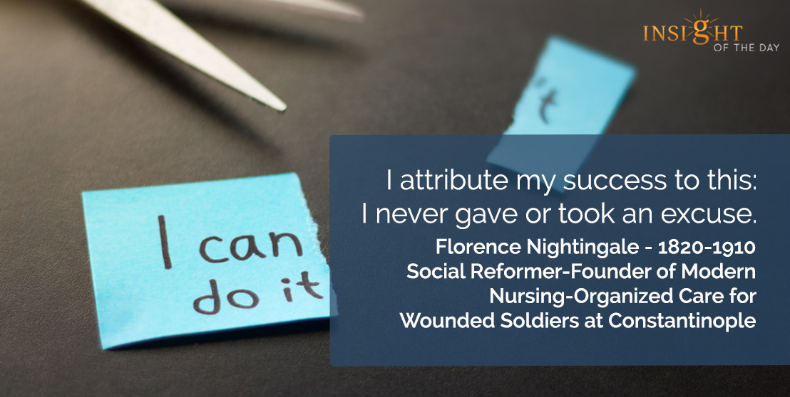 motivational quote: I attribute my success to this: I never gave or took an excuse.</p><p>Florence Nightingale - 1820-1910 - Social Reformer-Founder of Modern Nursing-Organized Care for Wounded Soldiers at Constantinople