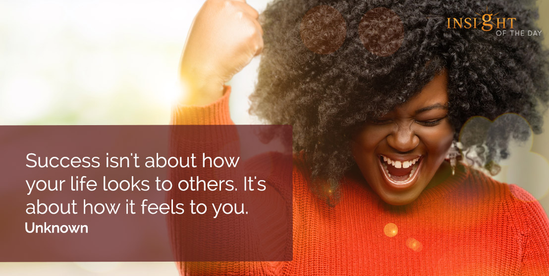motivational quote: Success isn't about how your life looks to others. It's about how it feels to you.  Unknown