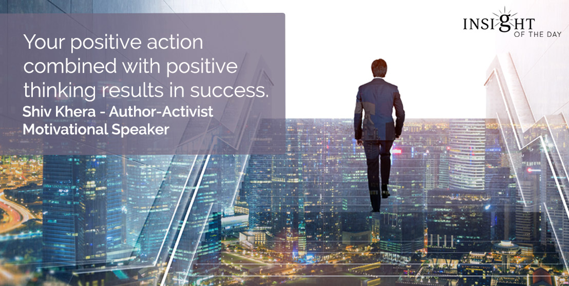 motivational quote: Your positive action combined with positive thinking results in success.</p><p>Shiv Khera - Author-Activist-Motivational Speaker