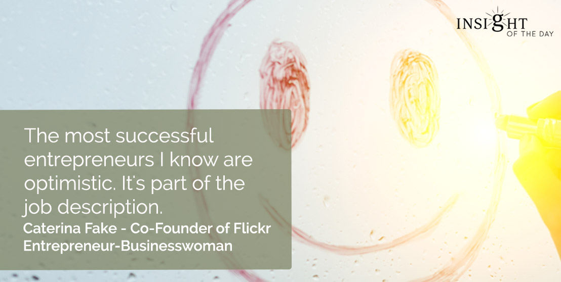 motivational quote: The most successful entrepreneurs I know are optimistic. It's part of the job description. Caterina Fake - Co-Founder of Flickr-Entrepreneur-Businesswoman