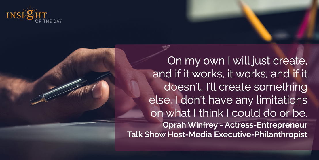 motivational quote: On my own I will just create, and if it works, it works, and if it doesn't, I'll create something else. I don't have any limitations on what I think I could do or be.</p><p>Oprah Winfrey - Actress-Entrepreneur-Talk Show Host-Media Executive-Philanthropist