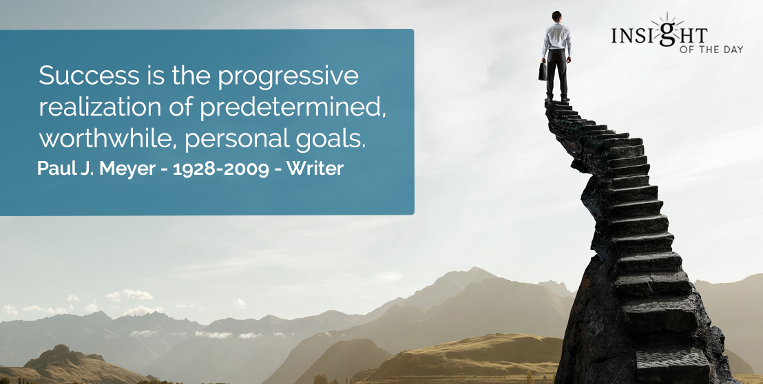 motivational quote: Success is the progressive realization of predetermined, worthwhile, personal goals. Paul J. Meyer - 1928-2009 - Writer